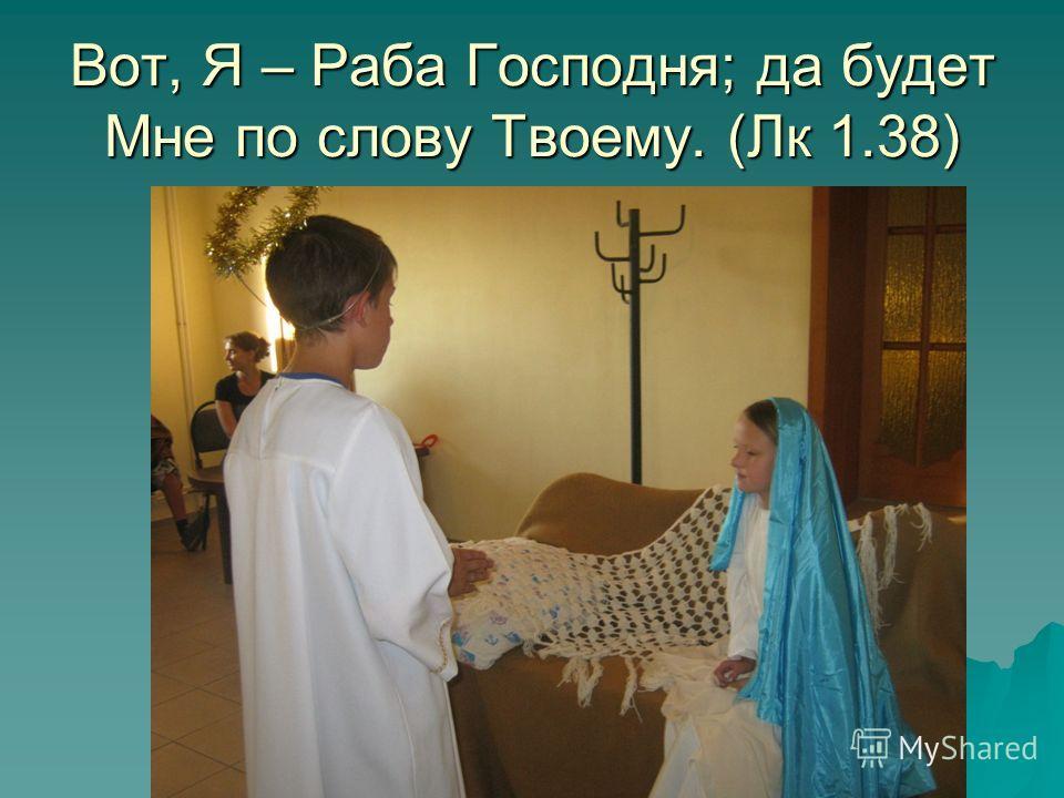 Вот, Я – Раба Господня; да будет Мне по слову Твоему. (Лк 1.38)