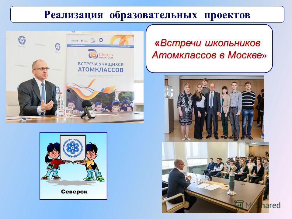Реализация образовательных проектов Встречи школьников «Встречи школьников Атомклассов в Москве Атомклассов в Москве »