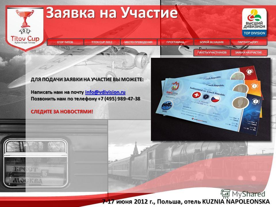 Заявка на Участие ДЛЯ ПОДАЧИ ЗАЯВКИ НА УЧАСТИЕ ВЫ МОЖЕТЕ: Написать нам на почту info@vdivision.ru info@vdivision.ru Позвонить нам по телефону +7 (495) 989-47-38 СЛЕДИТЕ ЗА НОВОСТЯМИ! ЕГОР ТИТОВПРОГРАММАБОЛЕЙ ЗА НАШИХПАРТНЕРЫ/ОРГ.TITOV CUP 2012 7-17 и