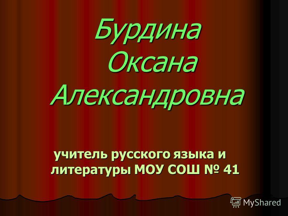 Бурдина Оксана Александровна учитель русского языка и литературы МОУ СОШ 41
