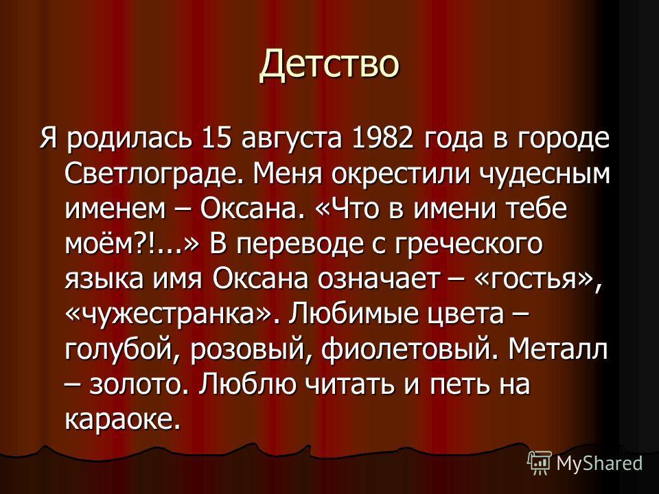 Детство Я родилась 15 августа 1982 года в городе Светлограде. Меня окрестили чудесным именем – Оксана. «Что в имени тебе моём?!...» В переводе с греческого языка имя Оксана означает – «гостья», «чужестранка». Любимые цвета – голубой, розовый, фиолето