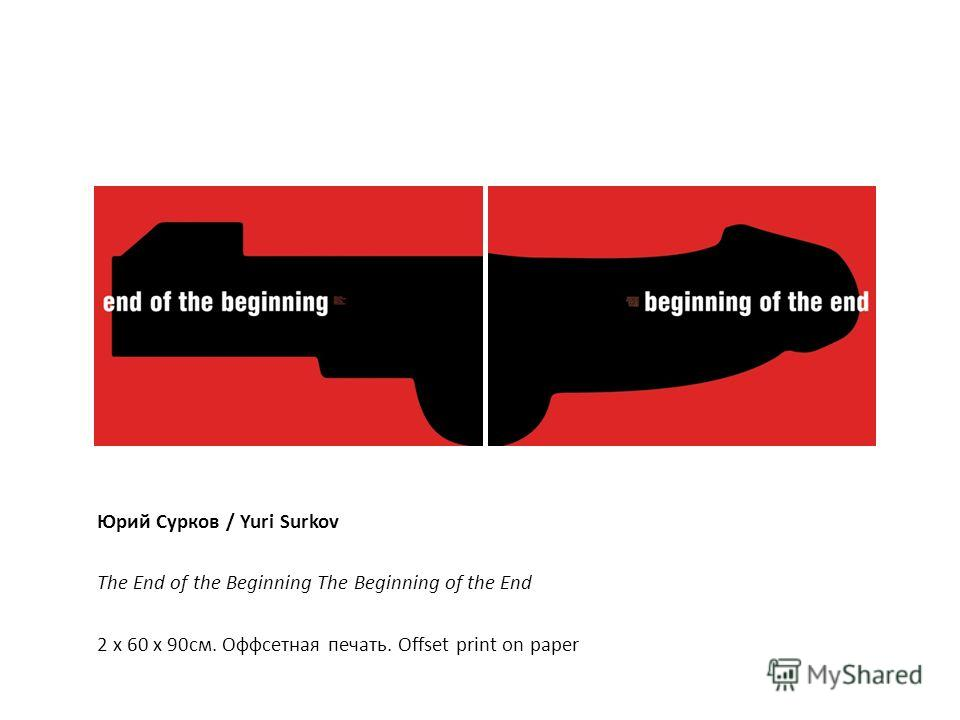 Юрий Сурков / Yuri Surkov The End of the Beginning The Beginning of the End 2 x 60 х 90см. Оффсетная печать. Offset print on paper