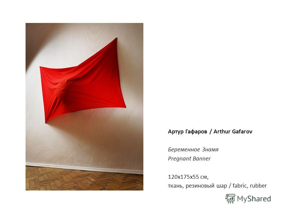 Артур Гафаров / Arthur Gafarov Беременное Знамя Pregnant Banner 120х175х55 см, ткань, резиновый шар / fabric, rubber
