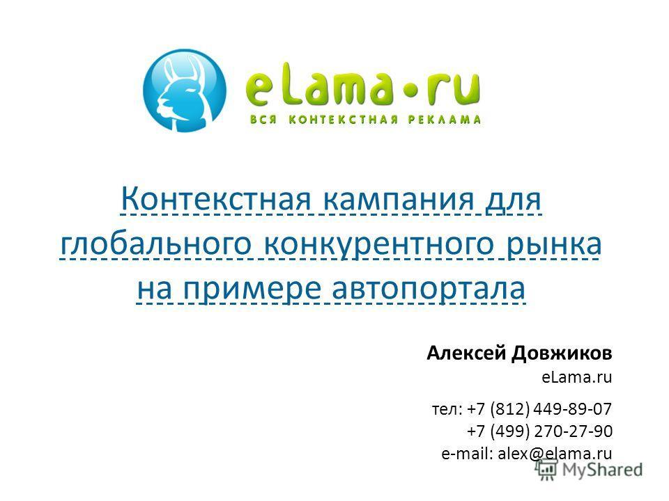 Алексей Довжиков eLama.ru тел: +7 (812) 449-89-07 +7 (499) 270-27-90 e-mail: alex@elama.ru Контекстная кампания для глобального конкурентного рынка на примере автопортала