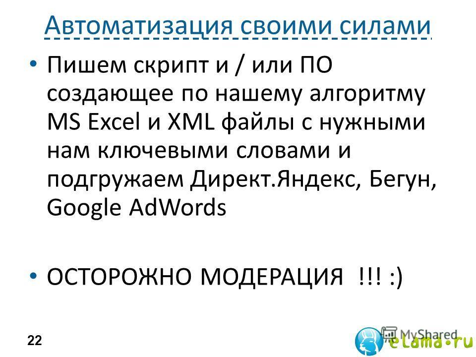 Автоматизация своими силами Пишем скрипт и / или ПО создающее по нашему алгоритму MS Excel и XML файлы с нужными нам ключевыми словами и подгружаем Директ.Яндекс, Бегун, Google AdWords ОСТОРОЖНО МОДЕРАЦИЯ !!! :) 22