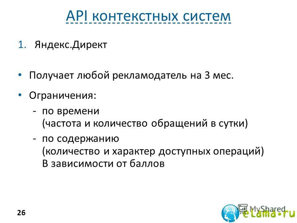 API контекстных систем 1.Яндекс.Директ Получает любой рекламодатель на 3 мес. Ограничения: -по времени (частота и количество обращений в сутки) -по содержанию (количество и характер доступных операций) В зависимости от баллов 26