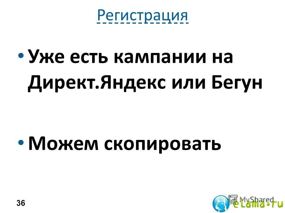 Регистрация Уже есть кампании на Директ.Яндекс или Бегун Можем скопировать 36