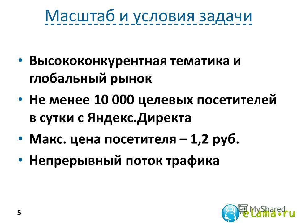Масштаб и условия задачи Высококонкурентная тематика и глобальный рынок Не менее 10 000 целевых посетителей в сутки с Яндекс.Директа Макс. цена посетителя – 1,2 руб. Непрерывный поток трафика 5