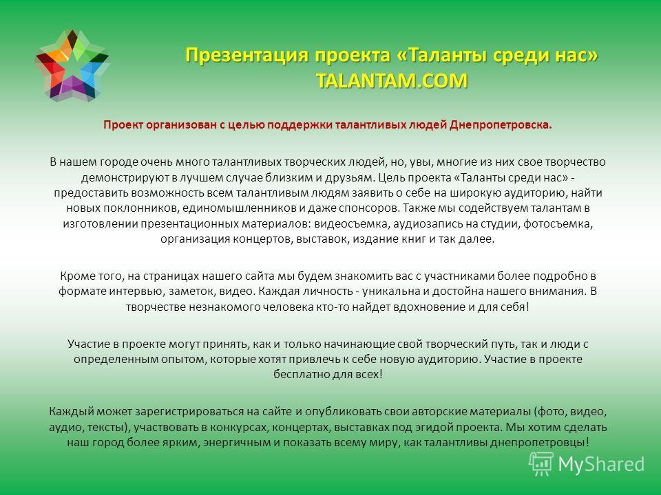 Презентация проекта «Таланты среди нас» TALANTAM.COM Проект организован с целью поддержки талантливых людей Днепропетровска. В нашем городе очень много талантливых творческих людей, но, увы, многие из них свое творчество демонстрируют в лучшем случае
