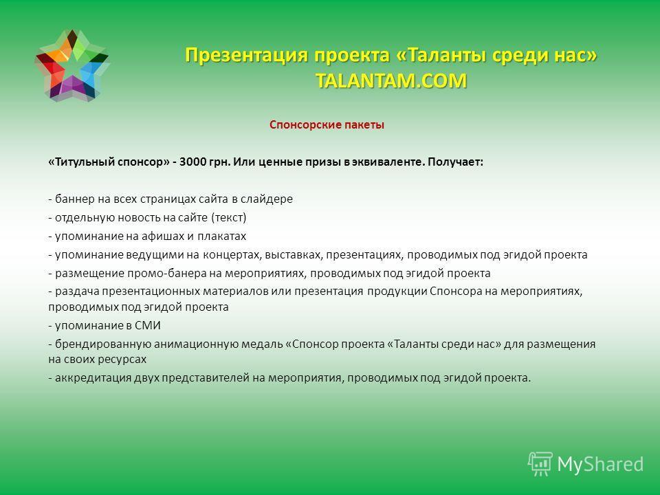 Презентация проекта «Таланты среди нас» TALANTAM.COM Спонсорские пакеты «Титульный спонсор» - 3000 грн. Или ценные призы в эквиваленте. Получает: - баннер на всех страницах сайта в слайдере - отдельную новость на сайте (текст) - упоминание на афишах