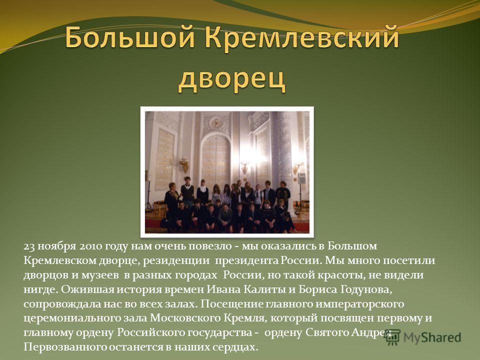 23 ноября 2010 году нам очень повезло - мы оказались в Большом Кремлевском дворце, резиденции президента России. Мы много посетили дворцов и музеев в разных городах России, но такой красоты, не видели нигде. Ожившая история времен Ивана Калиты и Бори