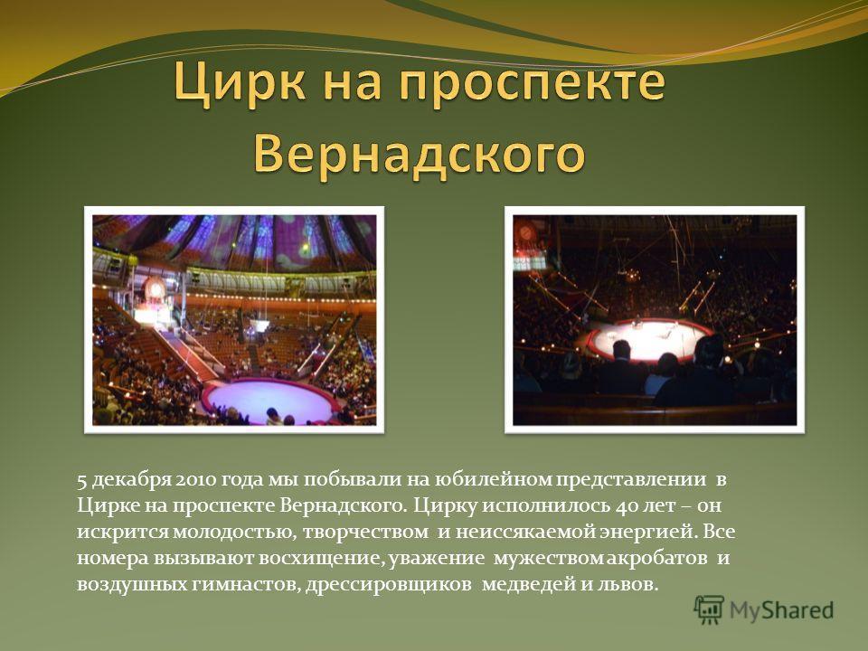 5 декабря 2010 года мы побывали на юбилейном представлении в Цирке на проспекте Вернадского. Цирку исполнилось 40 лет – он искрится молодостью, творчеством и неиссякаемой энергией. Все номера вызывают восхищение, уважение мужеством акробатов и воздуш