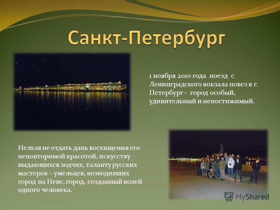 1 ноября 2010 года поезд с Ленинградского вокзала повез в г. Петербург - город особый, удивительный и непостижимый. Нельзя не отдать дань восхищения его неповторимой красотой, искусству выдающихся зодчих, таланту русских мастеров – умельцев, возводив
