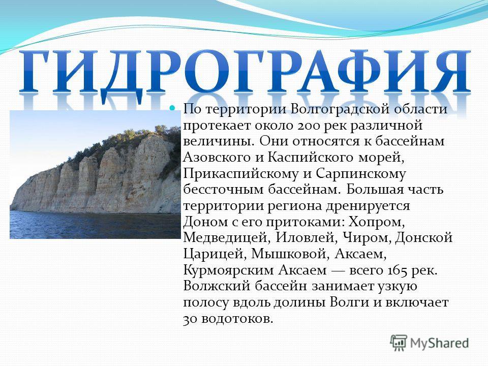 По территории Волгоградской области протекает около 200 рек различной величины. Они относятся к бассейнам Азовского и Каспийского морей, Прикаспийскому и Сарпинскому бессточным бассейнам. Большая часть территории региона дренируется Доном с его прито