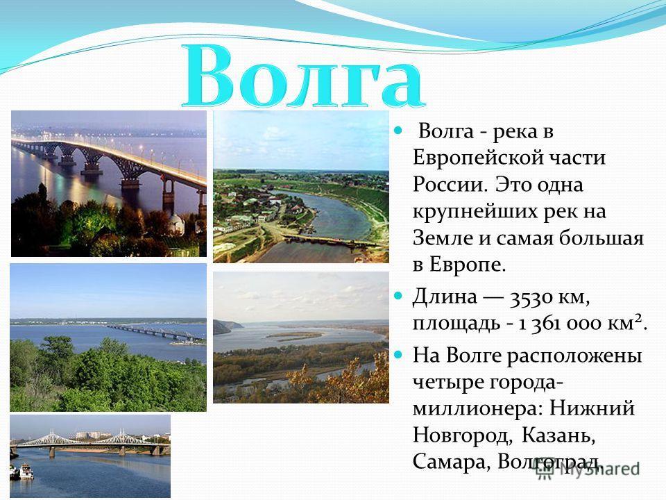Волга - река в Европейской части России. Это одна крупнейших рек на Земле и самая большая в Европе. Длина 3530 км, площадь - 1 361 000 км². На Волге расположены четыре города- миллионера: Нижний Новгород, Казань, Самара, Волгоград.
