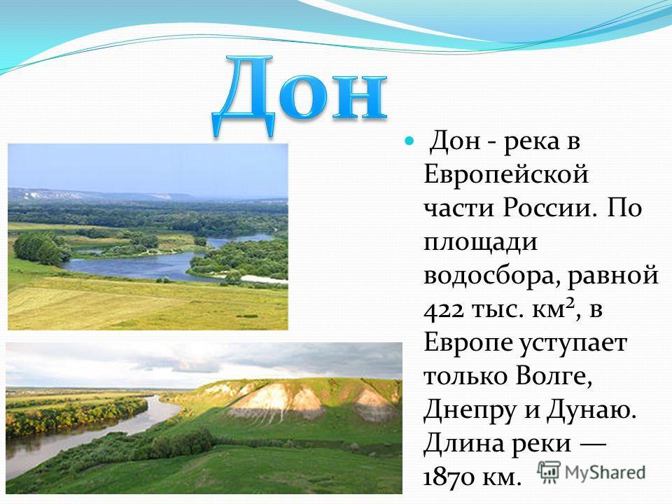 Дон - река в Европейской части России. По площади водосбора, равной 422 тыс. км², в Европе уступает только Волге, Днепру и Дунаю. Длина реки 1870 км.