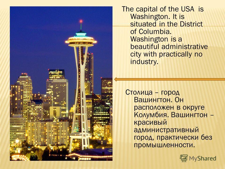 The capital of the USA is Washington. It is situated in the District of Columbia. Washington is a beautiful administrative city with practically no industry. Столица – город Вашингтон. Он расположен в округе Колумбия. Вашингтон – красивый администрат