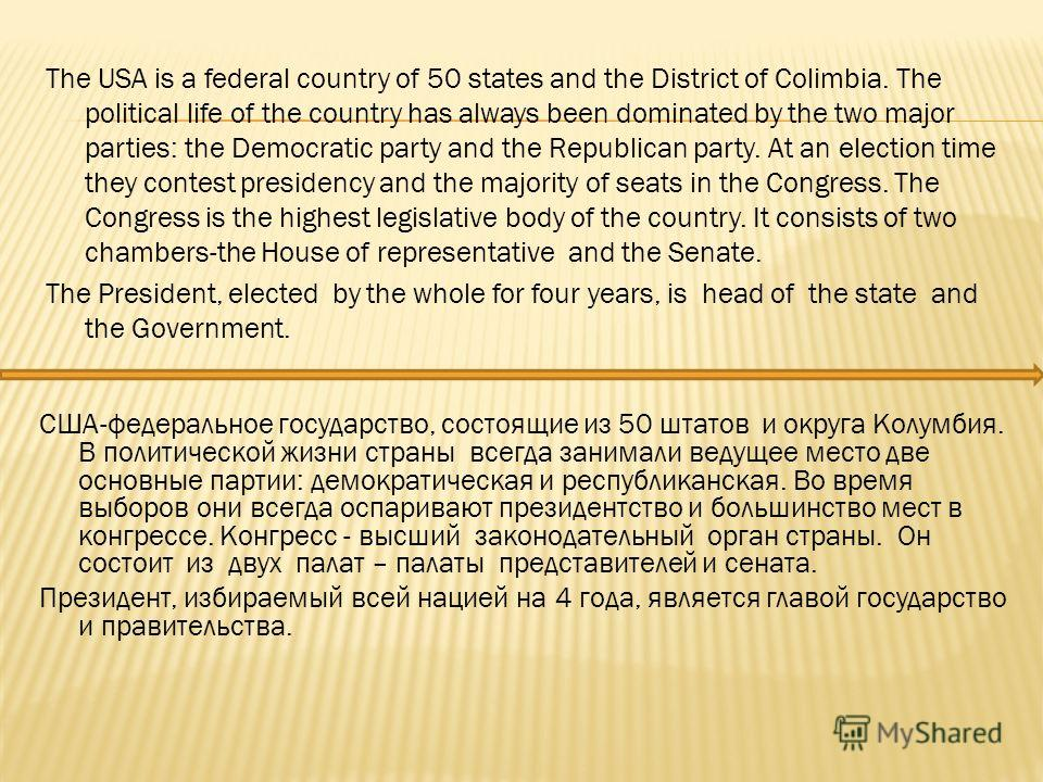 The USA is a federal country of 50 states and the District of Colimbia. The political life of the country has always been dominated by the two major parties: the Democratic party and the Republican party. At an election time they contest presidency a
