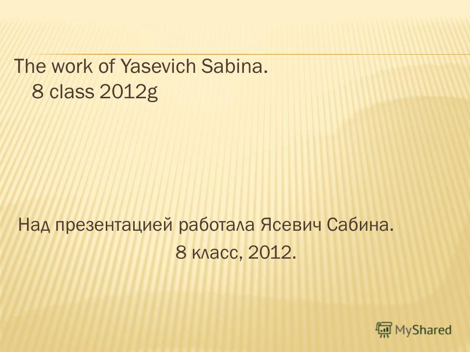 The work of Yasevich Sabina. 8 class 2012g Hад презентацией работала Ясевич Сабина. 8 класс, 2012.