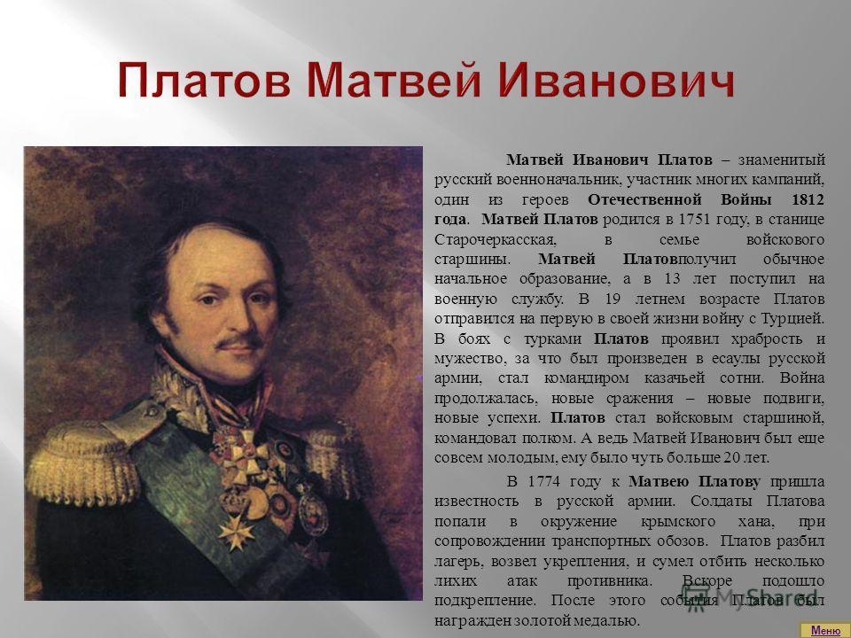 Матвей Иванович Платов – знаменитый русский военноначальник, участник многих кампаний, один из героев Отечественной Войны 1812 года. Матвей Платов родился в 1751 году, в станице Старочеркасская, в семье войскового старшины. Матвей Платовполучил обычн