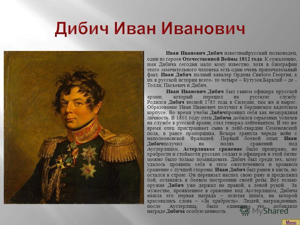 Иван Иванович Дибич известныйрусский полководец, один из героев Отечественной Войны 1812 года. К сожалению, имя Дибича сегодня мало кому известно, хотя в биографии этого замечательного человека есть один очень примечательный факт. Иван Дибич полный к