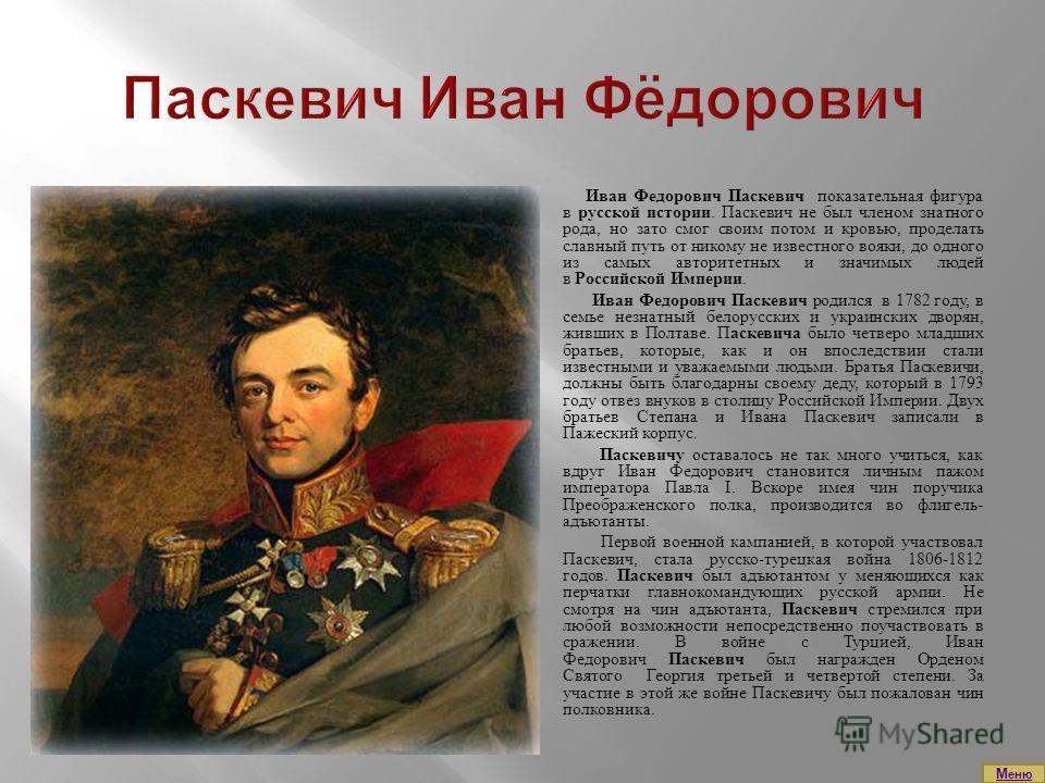 Иван Федорович Паскевич показательная фигура в русской истории. Паскевич не был членом знатного рода, но зато смог своим потом и кровью, проделать славный путь от никому не известного вояки, до одного из самых авторитетных и значимых людей в Российск