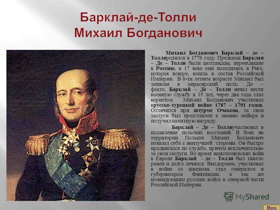 Михаил Богданович Барклай – де – Толлиродился в 1776 году. Предками Барклая – Де – Толли были шотландцы, переехавшие в Россию, в 17 веке они поселились в Риге, которая вскоре, вошла в состав Российской Империи. В 6-ти летнем возрасте Михаил был запис