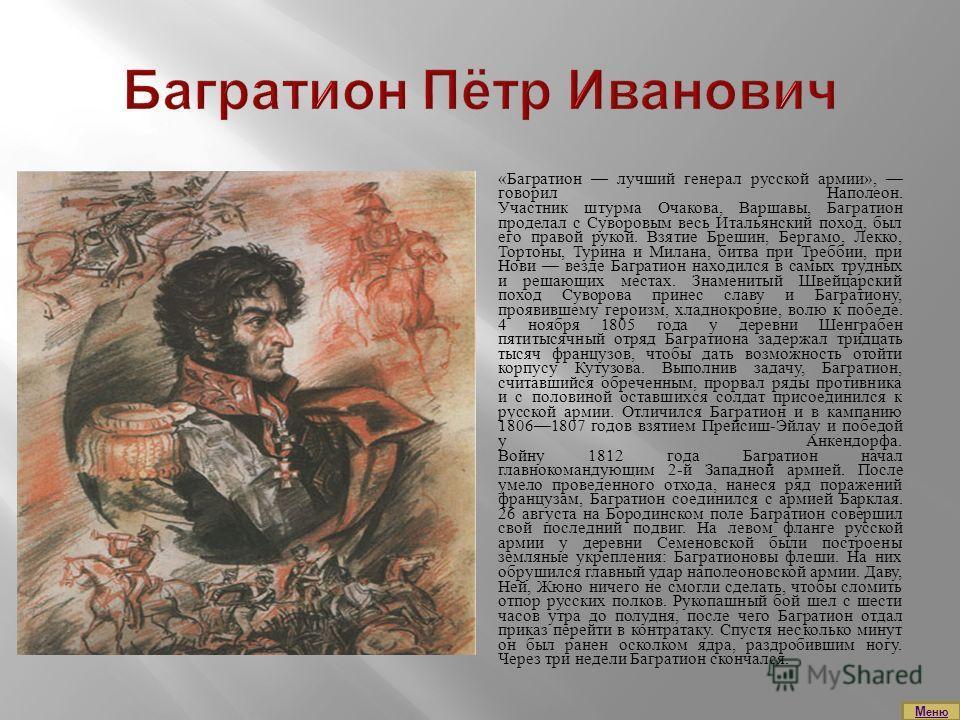 «Багратион лучший генерал русской армии», говорил Наполеон. Участник штурма Очакова, Варшавы, Багратион проделал с Суворовым весь Итальянский поход, был его правой рукой. Взятие Брешин, Бергамо, Лекко, Тортоны, Турина и Милана, битва при Треббии, при