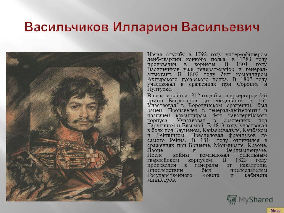 Начал службу в 1792 году унтер-офицером лейб-гвардии конного полка, в 1783 году произведен в корнеты. В 1801 году Васильчиков уже генерал-майор и генерал- адъютант. В 1803 году был командиром Ахтырского гусарского полка. В 1807 году участвовал в сраж