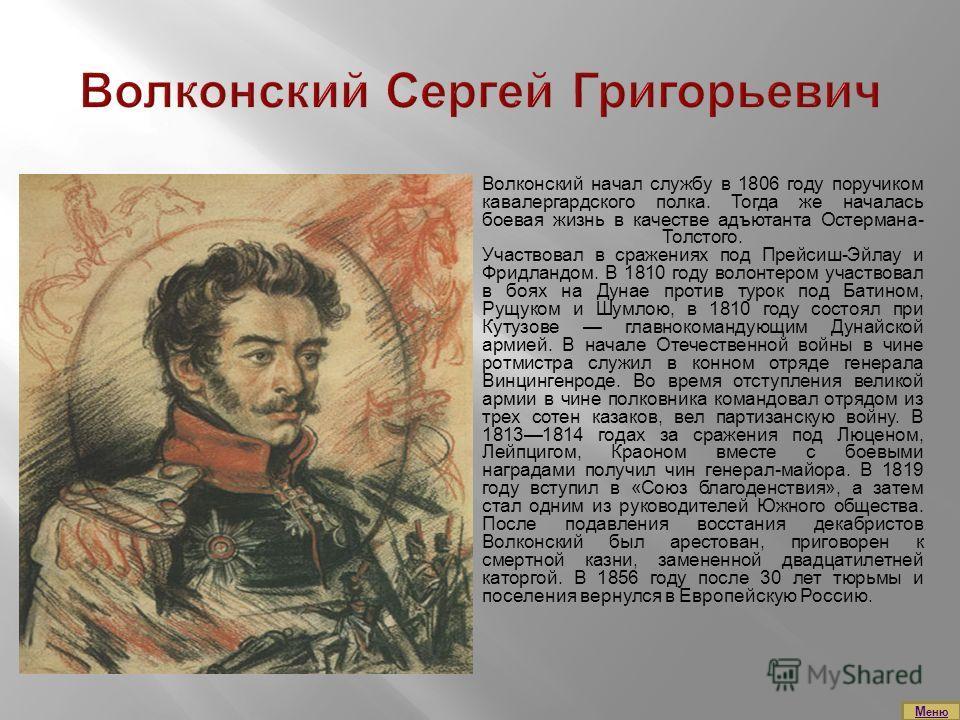 Волконский начал службу в 1806 году поручиком кавалергардского полка. Тогда же началась боевая жизнь в качестве адъютанта Остермана- Толстого. Участвовал в сражениях под Прейсиш-Эйлау и Фридландом. В 1810 году волонтером участвовал в боях на Дунае пр