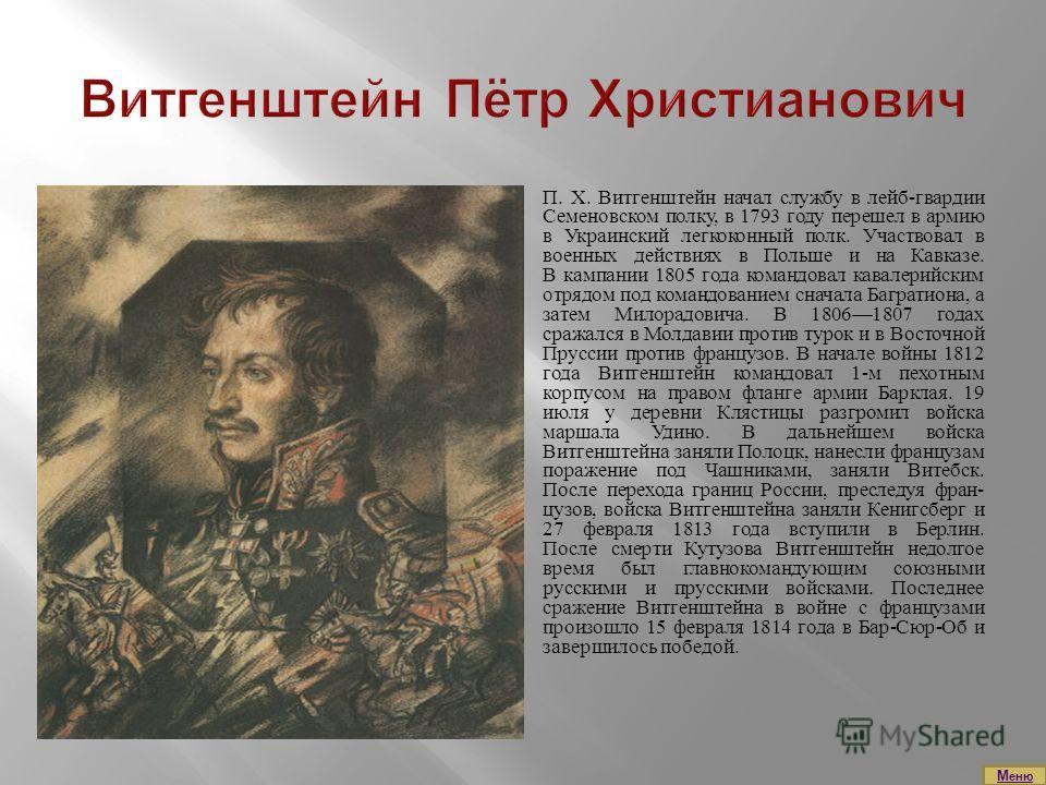 П. X. Витгенштейн начал службу в лейб-гвардии Семеновском полку, в 1793 году перешел в армию в Украинский легкоконный полк. Участвовал в военных действиях в Польше и на Кавказе. В кампании 1805 года командовал кавалерийским отрядом под командованием