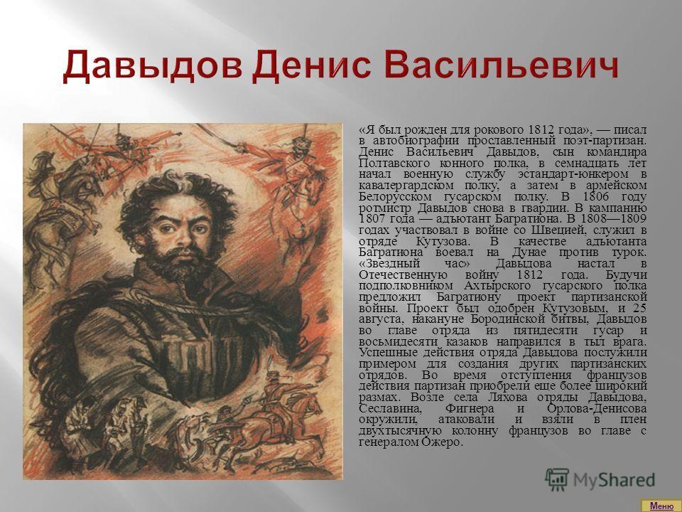 «Я был рожден для рокового 1812 года», писал в автобиографии прославленный поэт-партизан. Денис Васильевич Давыдов, сын командира Полтавского конного полка, в семнадцать лет начал военную службу эстандарт-юнкером в кавалергардском полку, а затем в ар