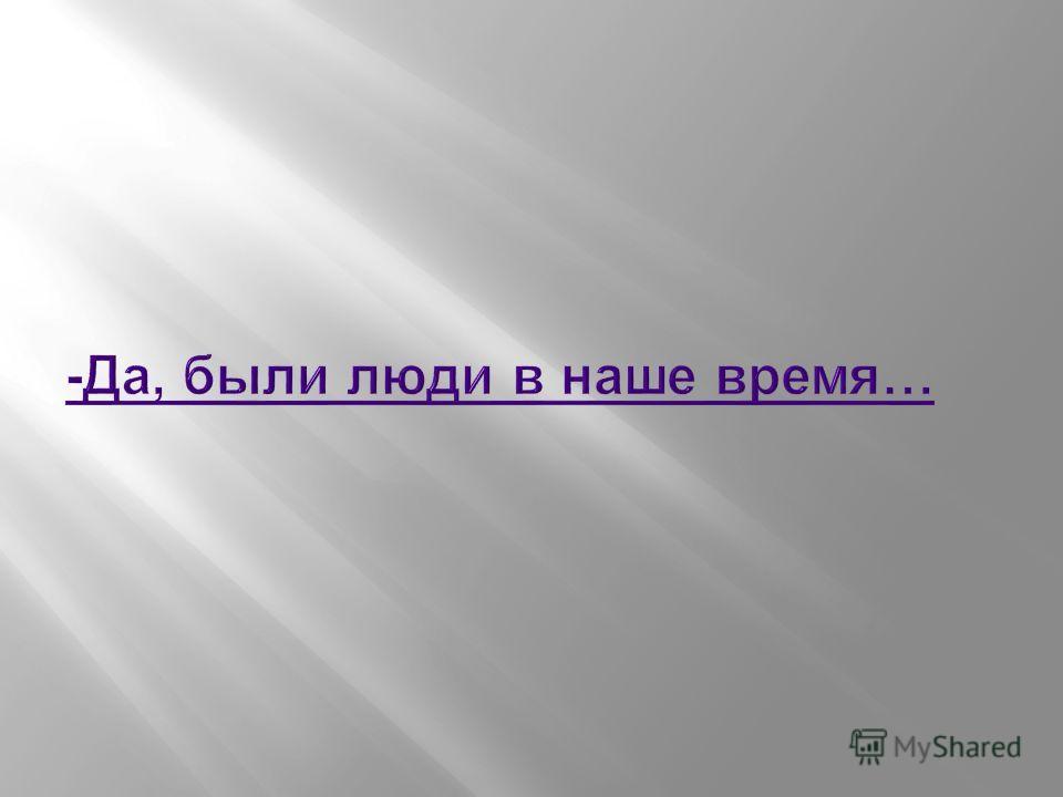 -Да, были люди в наше время…