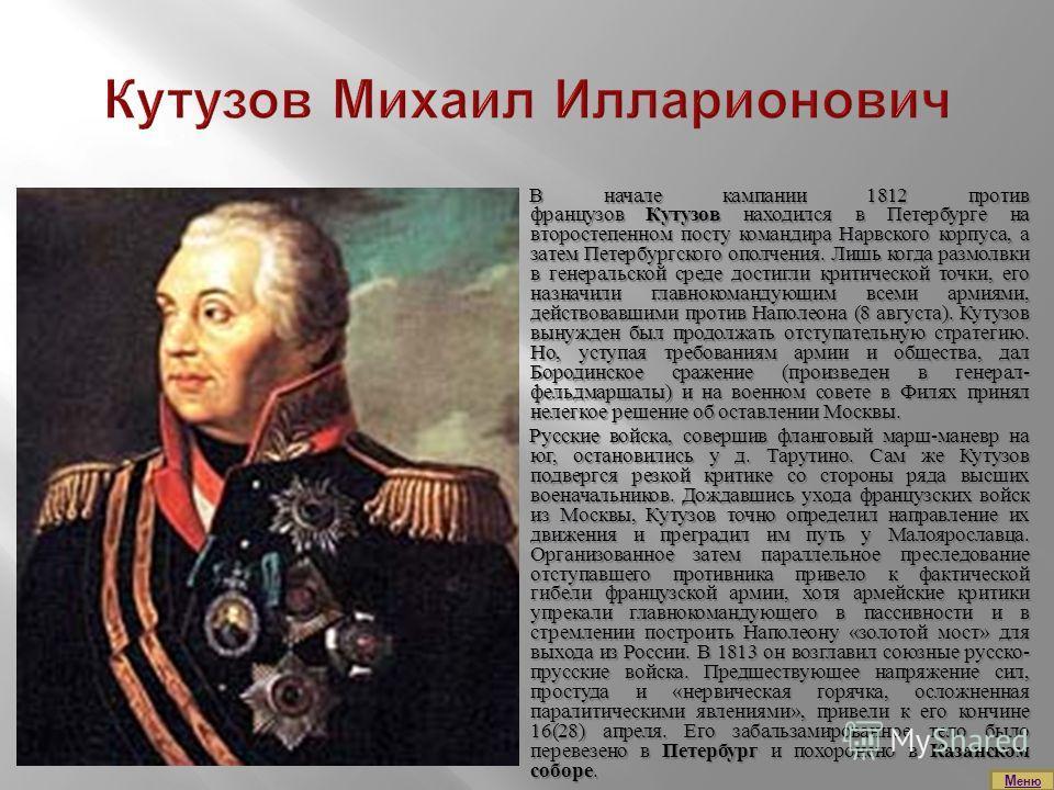 В начале кампании 1812 против французов Кутузов находился в Петербурге на второстепенном посту командира Нарвского корпуса, а затем Петербургского ополчения. Лишь когда размолвки в генеральской среде достигли критической точки, его назначили главноко