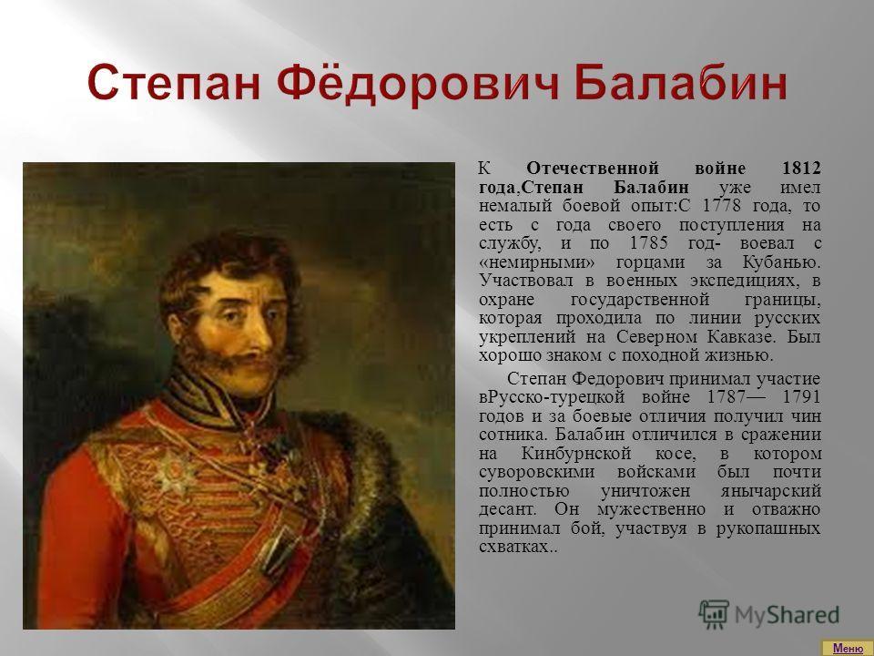 К Отечественной войне 1812 года,Степан Балабин уже имел немалый боевой опыт:С 1778 года, то есть с года своего поступления на службу, и по 1785 год- воевал с «немирными» горцами за Кубанью. Участвовал в военных экспедициях, в охране государственной г