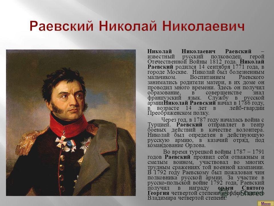 Николай Николаевич Раевский – известный русский полководец, герой Отечественной Войны 1812 года. Николай Раевский родился 14 сентября 1771 года, в городе Москве. Николай был болезненным мальчиком. Воспитанием Раевского занимались родители матери, в и
