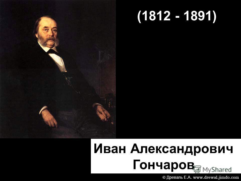 (1812 - 1891) Иван Александрович Гончаров © Древаль Е. А. www.drewal.jimdo.com