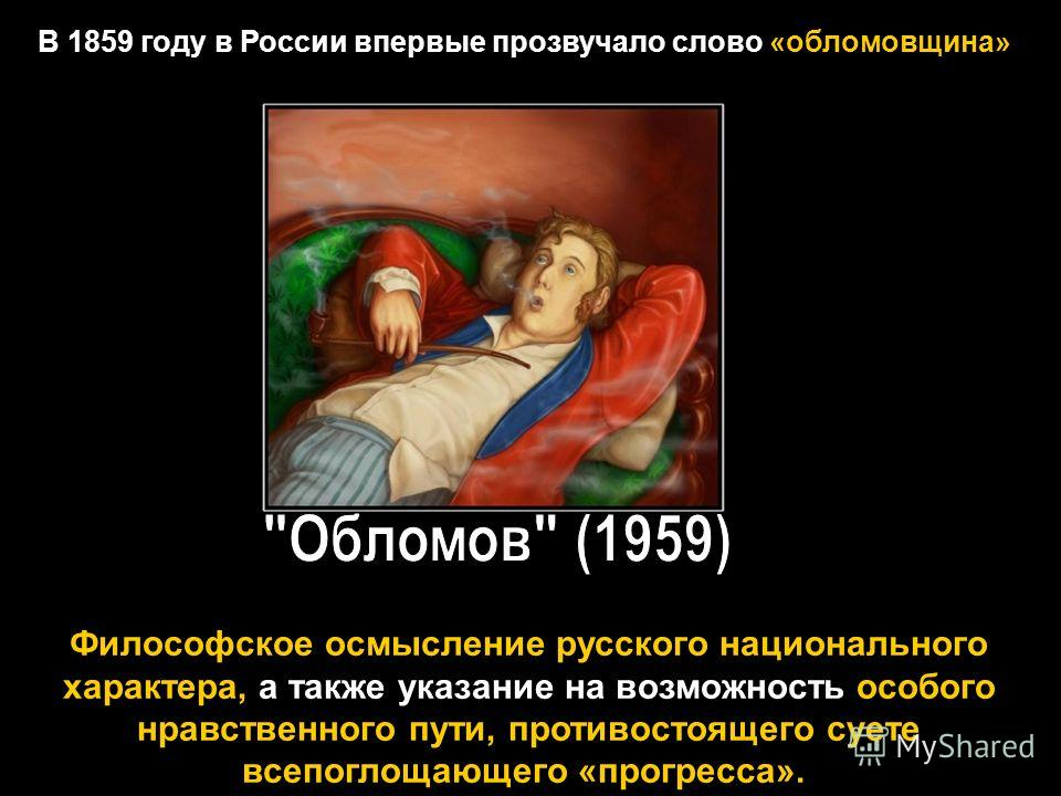 В 1859 году в России впервые прозвучало слово «обломовщина» Философское осмысление русского национального характера, а также указание на возможность особого нравственного пути, противостоящего суете всепоглощающего «прогресса».