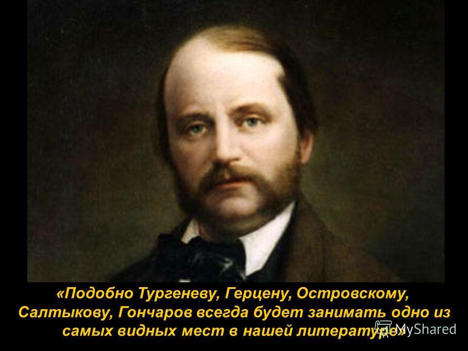 «Подобно Тургеневу, Герцену, Островскому, Салтыкову, Гончаров всегда будет занимать одно из самых видных мест в нашей литературе»