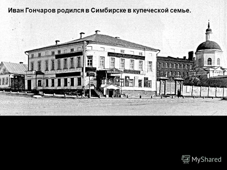 В большом каменном доме Гончаровых, расположенном в самом центре города, с обширным двором, садом, многочисленными постройками проходило детство будущего писателя. Вспоминая в преклонные годы своё детство и отчий дом, Гончаров писал в автобиографичес