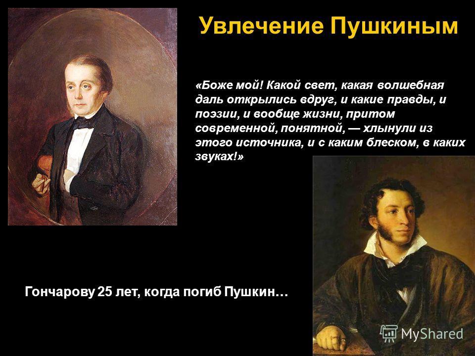 Гончарову 25 лет, когда погиб Пушкин… «Боже мой! Какой свет, какая волшебная даль открылись вдруг, и какие правды, и поэзии, и вообще жизни, притом современной, понятной, хлынули из этого источника, и с каким блеском, в каких звуках!» Увлечение Пушки