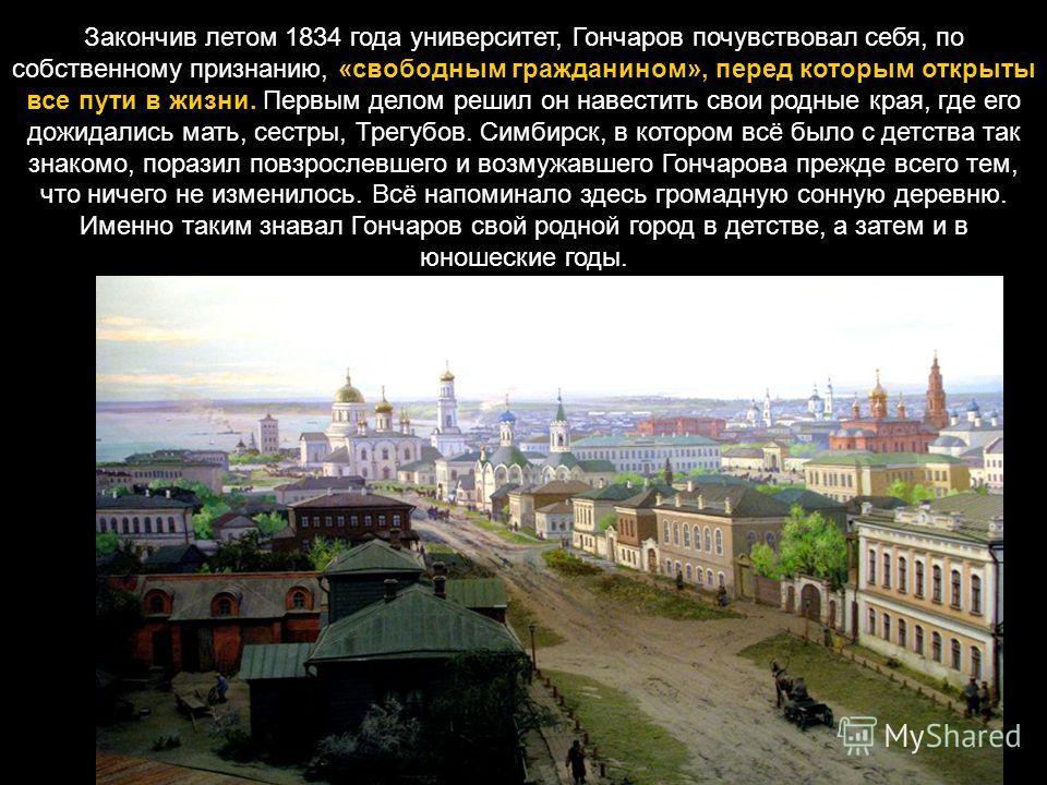 Закончив летом 1834 года университет, Гончаров почувствовал себя, по собственному признанию, «свободным гражданином», перед которым открыты все пути в жизни. Первым делом решил он навестить свои родные края, где его дожидались мать, сестры, Трегубов.