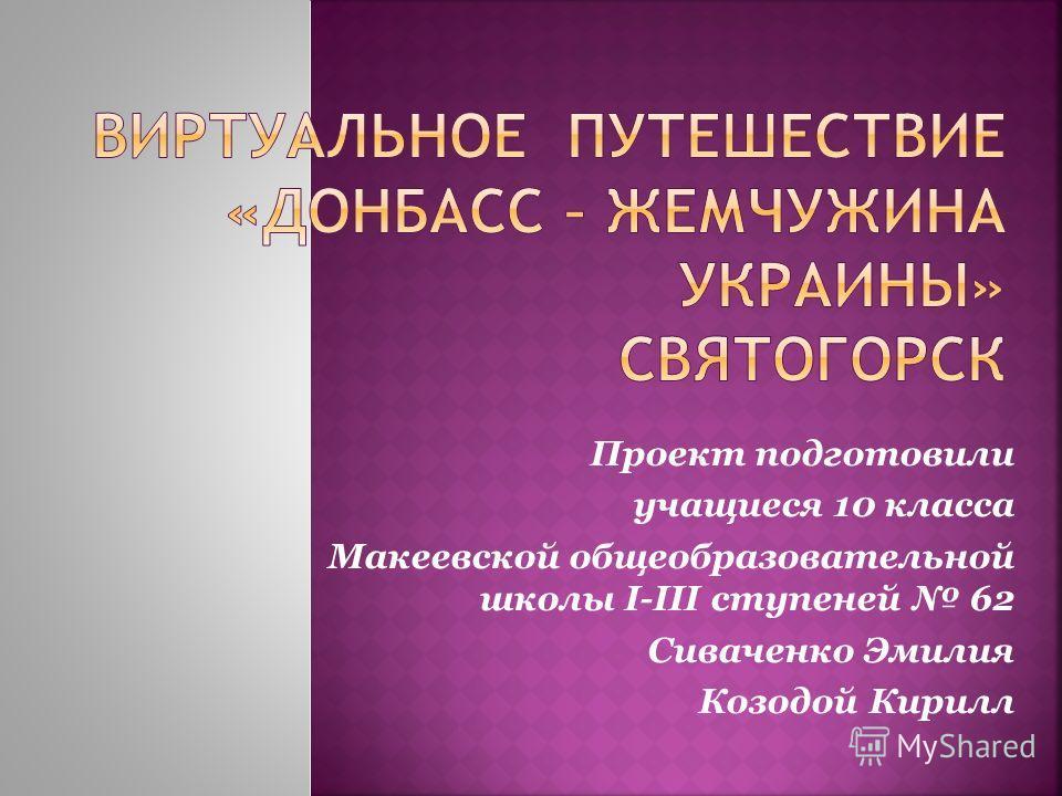 Проект подготовили учащиеся 10 класса Макеевской общеобразовательной школы I-III ступеней 62 Сиваченко Эмилия Козодой Кирилл
