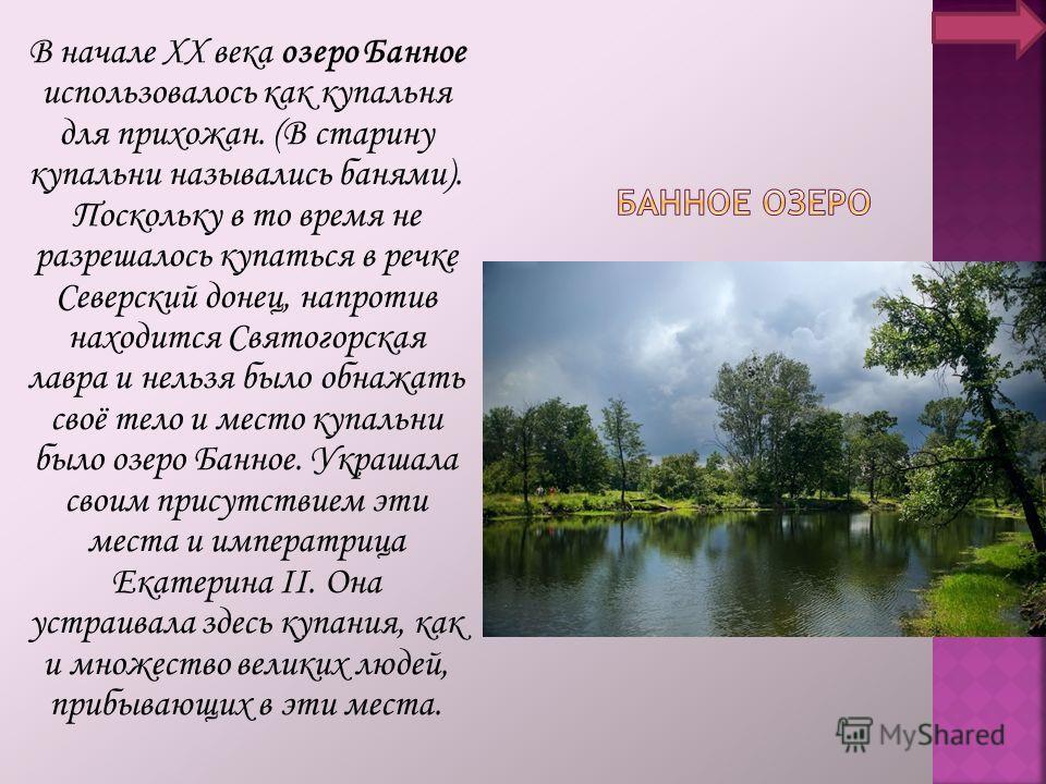 В начале ХХ века озеро Банное использовалось как купальня для прихожан. (В старину купальни назывались банями). Поскольку в то время не разрешалось купаться в речке Северский донец, напротив находится Святогорская лавра и нельзя было обнажать своё те