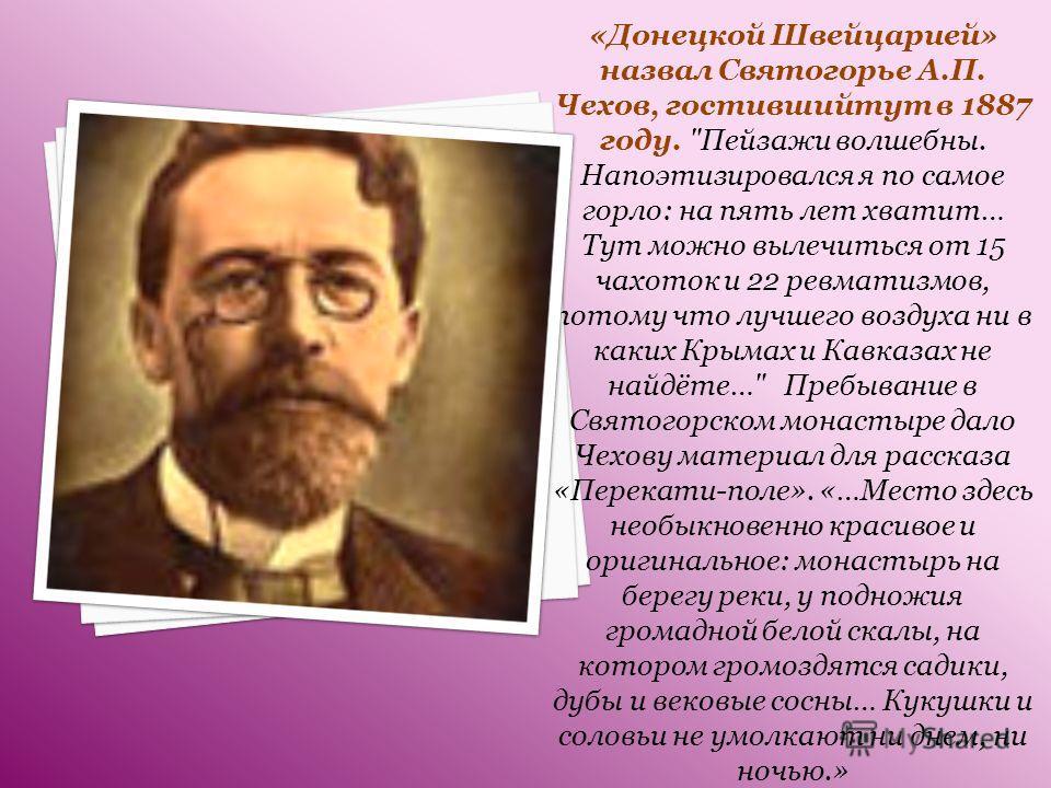 «Донецкой Швейцарией» назвал Святогорье А.П. Чехов, гостившийтут в 1887 году.