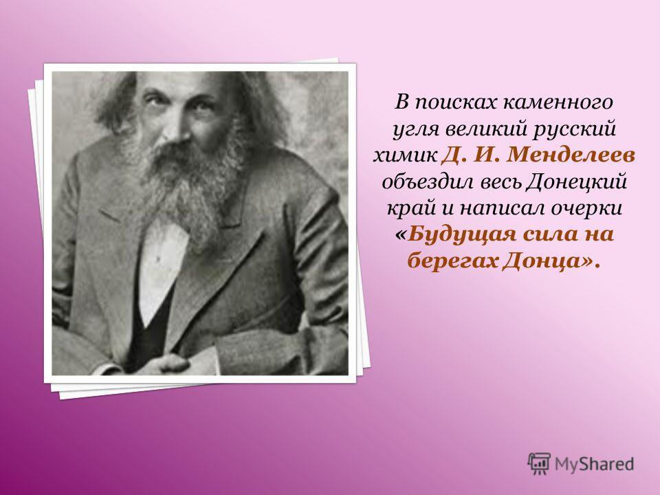 В поисках каменного угля великий русский химик Д. И. Менделеев объездил весь Донецкий край и написал очерки «Будущая сила на берегах Донца».