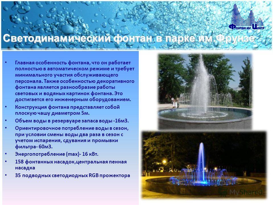 Светодинамический фонтан в парке им.Фрунзе Главная особенность фонтана, что он работает полностью в автоматическом режиме и требует минимального участия обслуживающего персонала. Также особенностью декоративного фонтана является разнообразие работы с