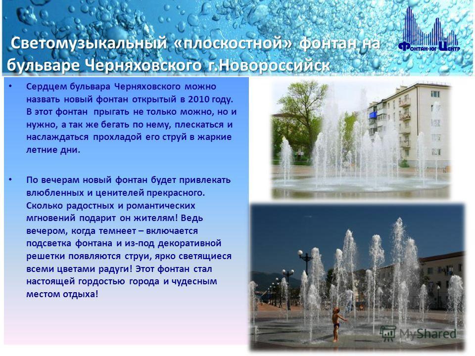 Светомузыкальный «плоскостной» фонтан на бульваре Черняховского г.Новороссийск Светомузыкальный «плоскостной» фонтан на бульваре Черняховского г.Новороссийск Сердцем бульвара Черняховского можно назвать новый фонтан открытый в 2010 году. В этот фонта