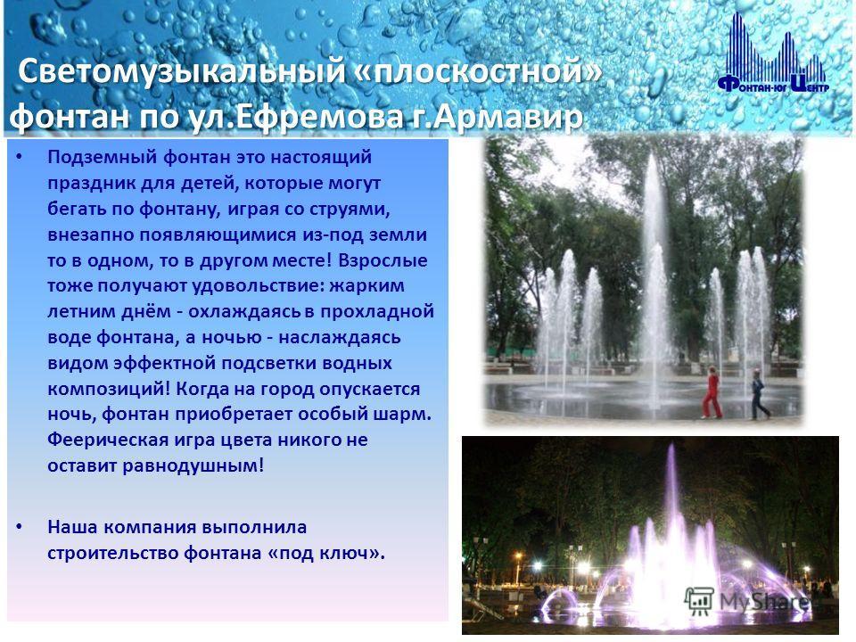 Светомузыкальный «плоскостной» фонтан по ул.Ефремова г.Армавир Светомузыкальный «плоскостной» фонтан по ул.Ефремова г.Армавир Подземный фонтан это настоящий праздник для детей, которые могут бегать по фонтану, играя со струями, внезапно появляющимися