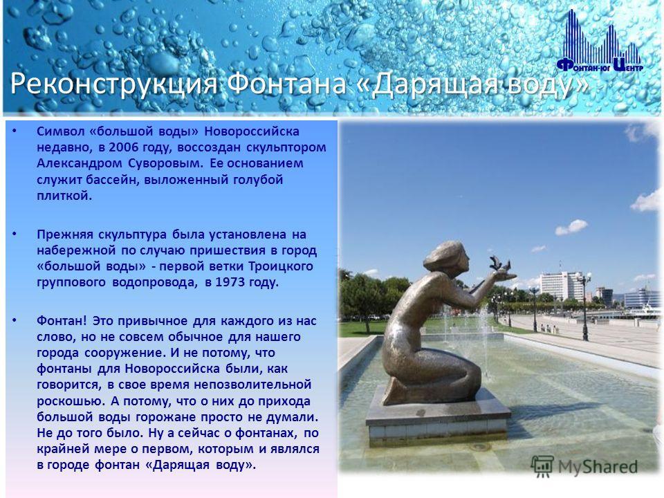 Реконструкция Фонтана «Дарящая воду» Символ «большой воды» Новороссийска недавно, в 2006 году, воссоздан скульптором Александром Суворовым. Ее основанием служит бассейн, выложенный голубой плиткой. Прежняя скульптура была установлена на набережной по